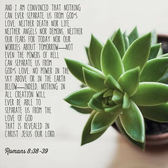 I am convinced that nothing can ever separate us from God's love.
